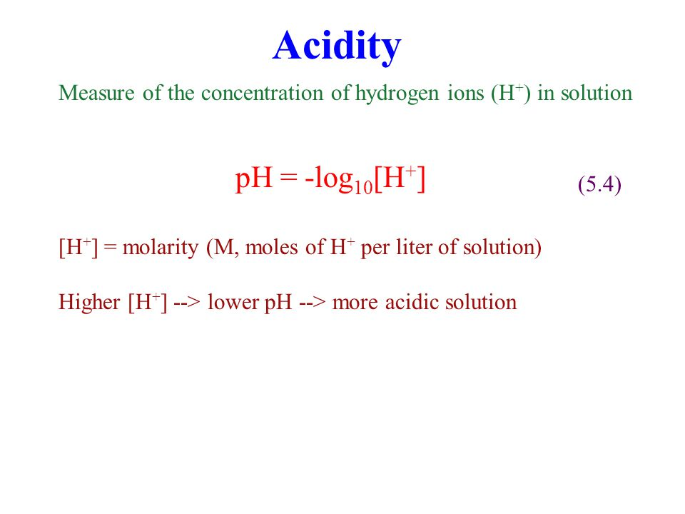 Acidity Measure of the concentration of hydrogen ions (H+) in solution. pH = -log10[H+] (5.4)